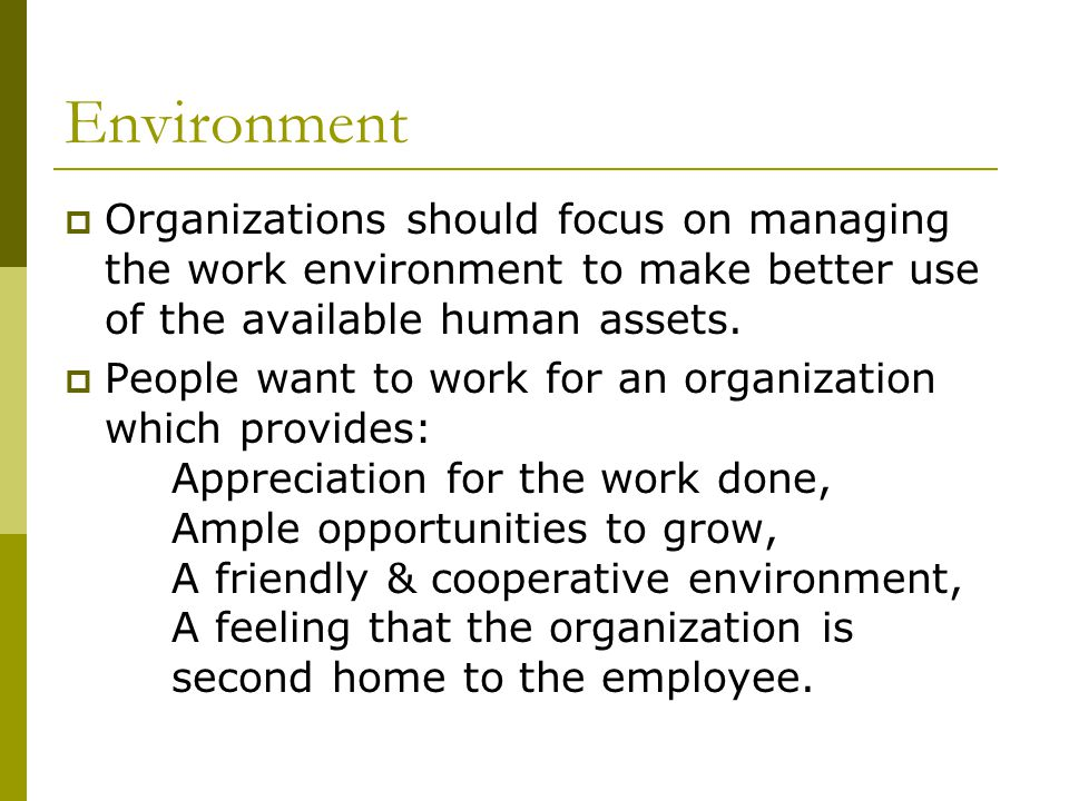 Environment  Organizations should focus on managing the work environment to make better use of the available human assets.