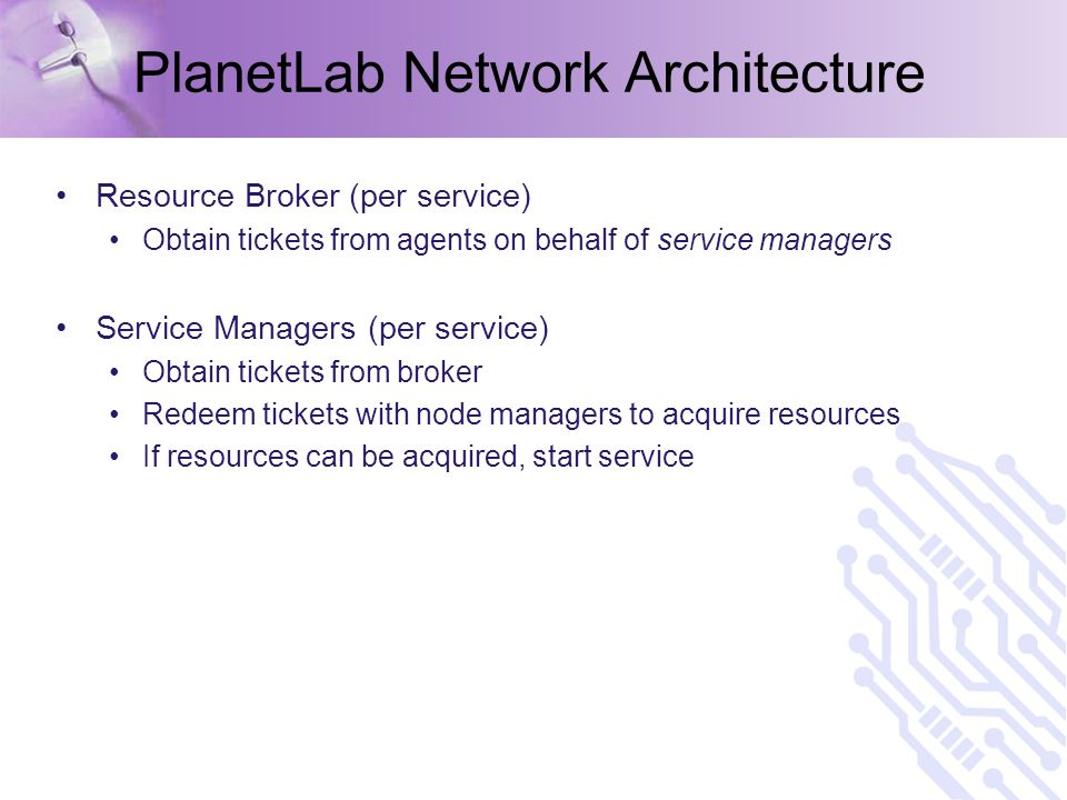 PlanetLab Network Architecture Resource Broker (per service) Obtain tickets from agents on behalf of service managers Service Managers (per service) Obtain tickets from broker Redeem tickets with node managers to acquire resources If resources can be acquired, start service