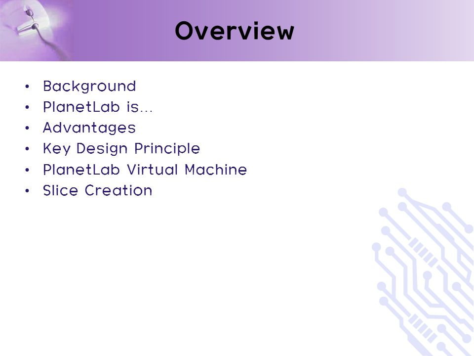 Overview Background PlanetLab is … Advantages Key Design Principle PlanetLab Virtual Machine Slice Creation