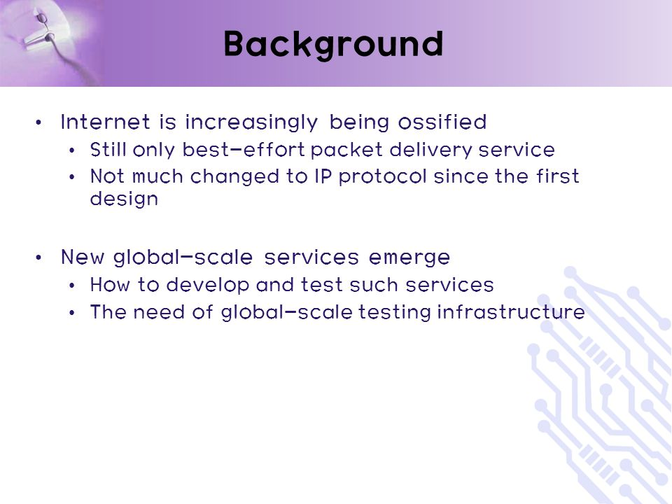 Background Internet is increasingly being ossified Still only best-effort packet delivery service Not much changed to IP protocol since the first design New global-scale services emerge How to develop and test such services The need of global-scale testing infrastructure
