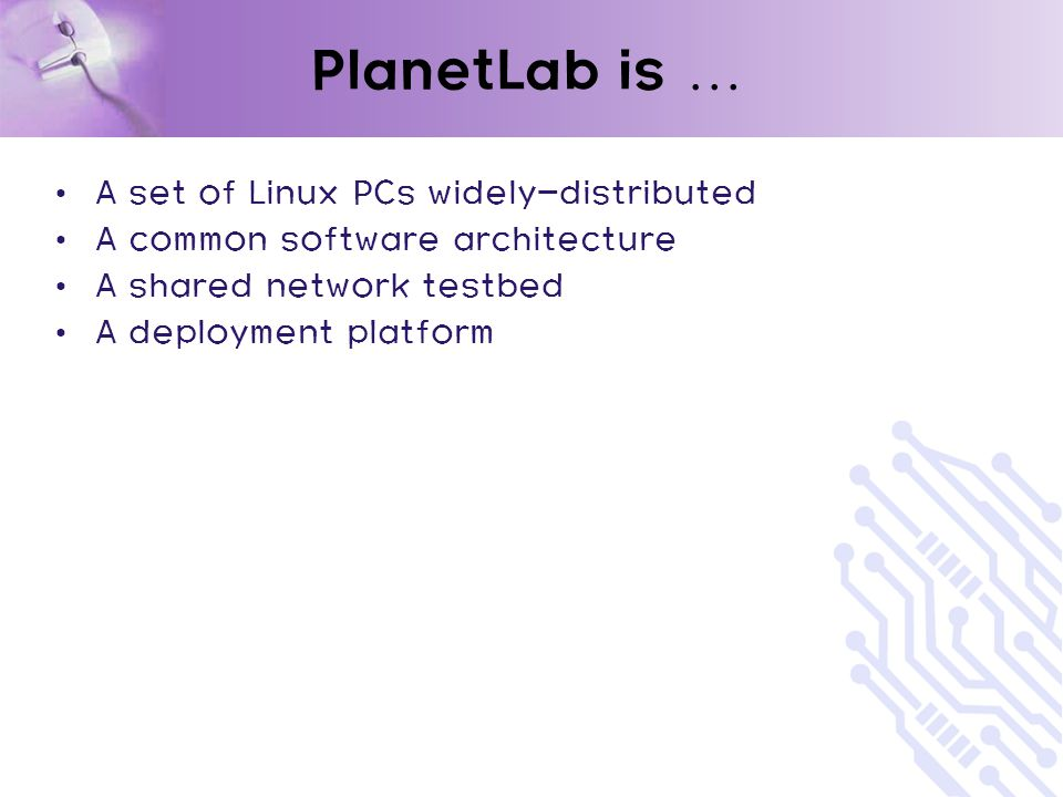 PlanetLab is … A set of Linux PCs widely-distributed A common software architecture A shared network testbed A deployment platform