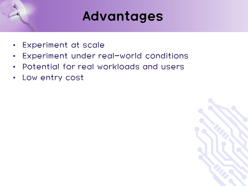 Advantages Experiment at scale Experiment under real-world conditions Potential for real workloads and users Low entry cost