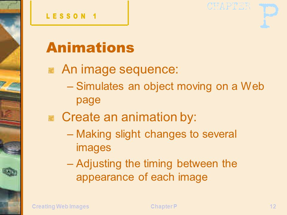 Chapter P12Creating Web Images Animations An image sequence: –Simulates an object moving on a Web page Create an animation by: –Making slight changes to several images –Adjusting the timing between the appearance of each image