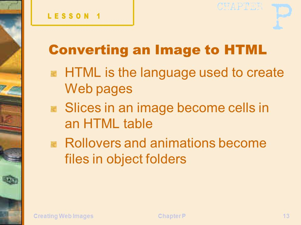 Chapter P13Creating Web Images Converting an Image to HTML HTML is the language used to create Web pages Slices in an image become cells in an HTML table Rollovers and animations become files in object folders