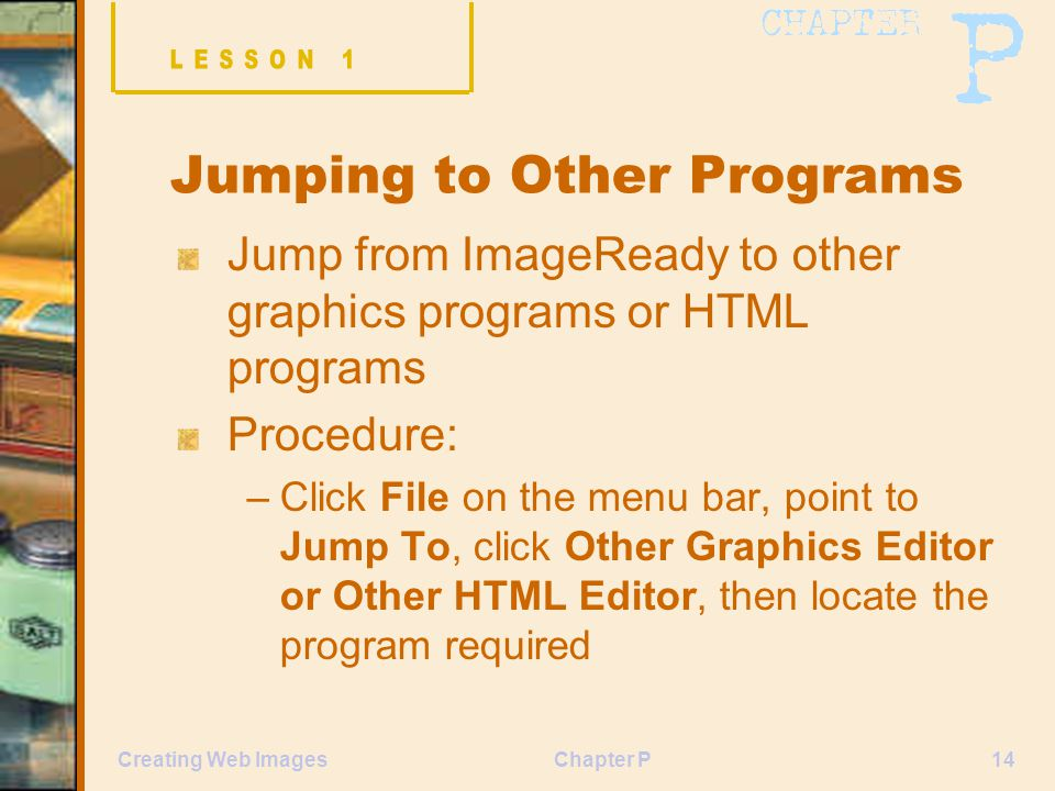 Chapter P14Creating Web Images Jumping to Other Programs Jump from ImageReady to other graphics programs or HTML programs Procedure: –Click File on the menu bar, point to Jump To, click Other Graphics Editor or Other HTML Editor, then locate the program required