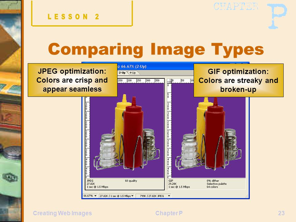 Chapter P23Creating Web Images Comparing Image Types GIF optimization: Colors are streaky and broken-up JPEG optimization: Colors are crisp and appear seamless