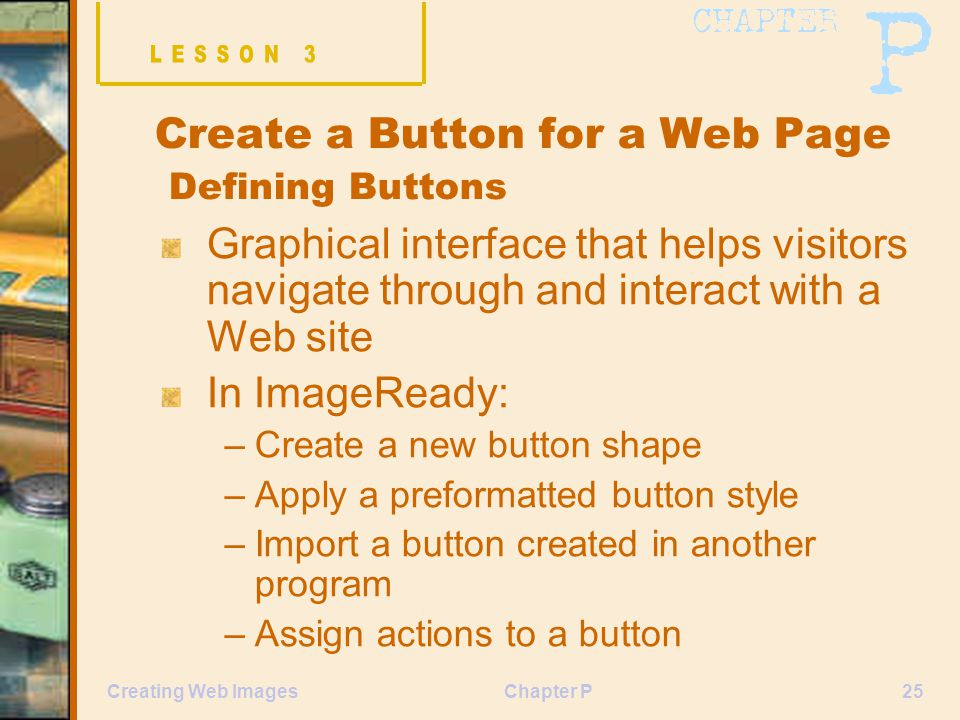 Chapter P25Creating Web Images Create a Button for a Web Page Defining Buttons Graphical interface that helps visitors navigate through and interact with a Web site In ImageReady: –Create a new button shape –Apply a preformatted button style –Import a button created in another program –Assign actions to a button