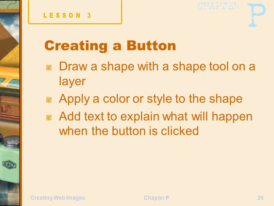 Chapter P26Creating Web Images Creating a Button Draw a shape with a shape tool on a layer Apply a color or style to the shape Add text to explain what will happen when the button is clicked