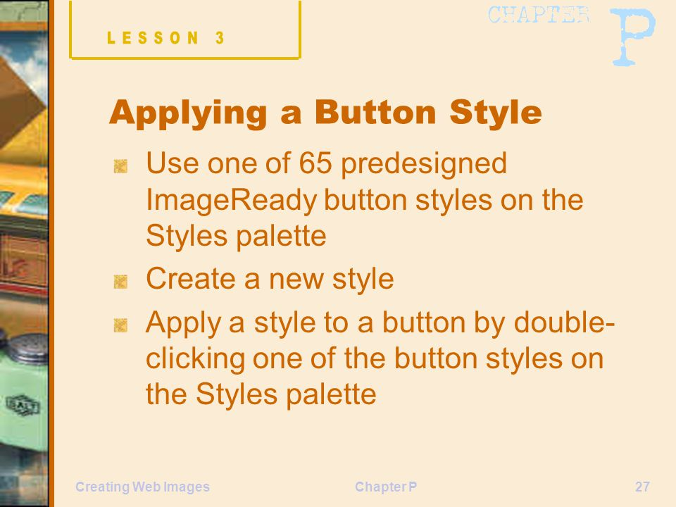 Chapter P27Creating Web Images Applying a Button Style Use one of 65 predesigned ImageReady button styles on the Styles palette Create a new style Apply a style to a button by double- clicking one of the button styles on the Styles palette
