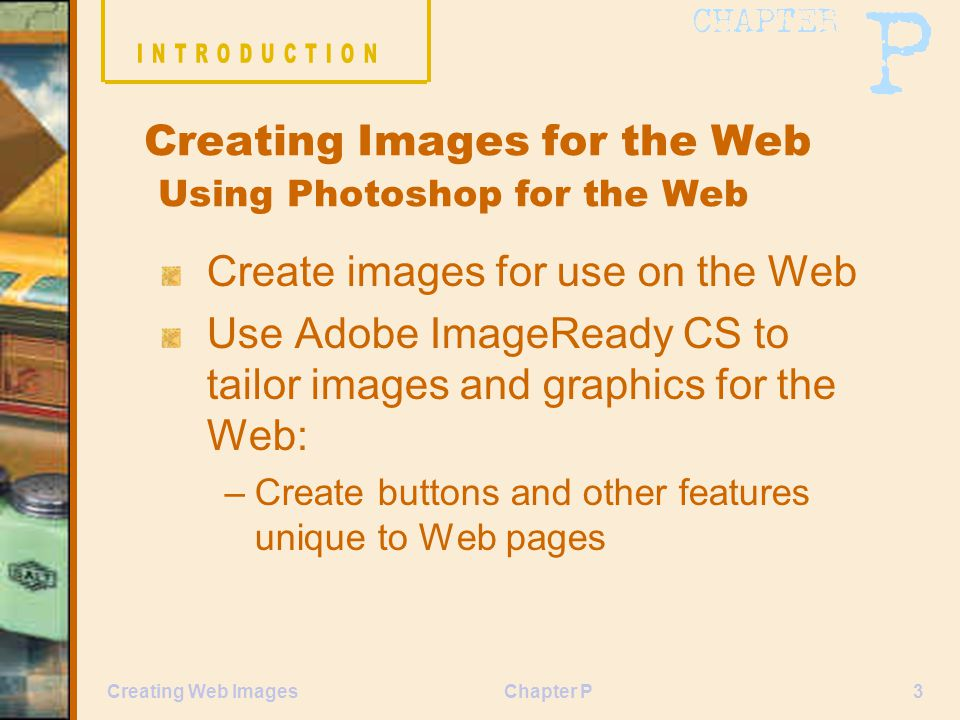 Chapter P3Creating Web Images Creating Images for the Web Using Photoshop for the Web Create images for use on the Web Use Adobe ImageReady CS to tailor images and graphics for the Web: –Create buttons and other features unique to Web pages