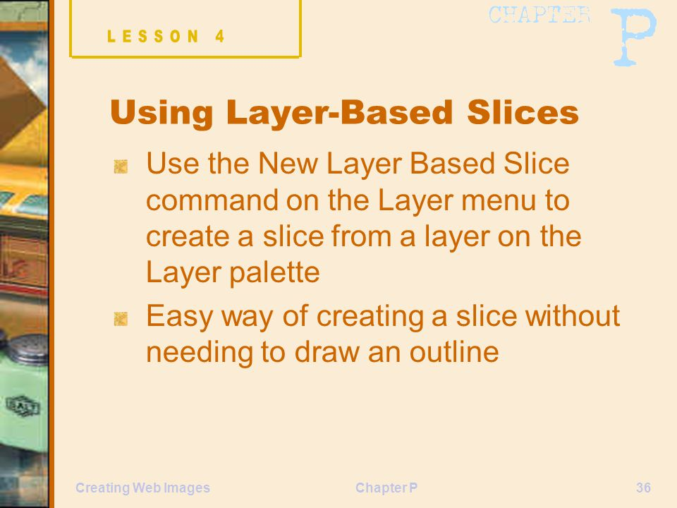 Chapter P36Creating Web Images Using Layer-Based Slices Use the New Layer Based Slice command on the Layer menu to create a slice from a layer on the Layer palette Easy way of creating a slice without needing to draw an outline