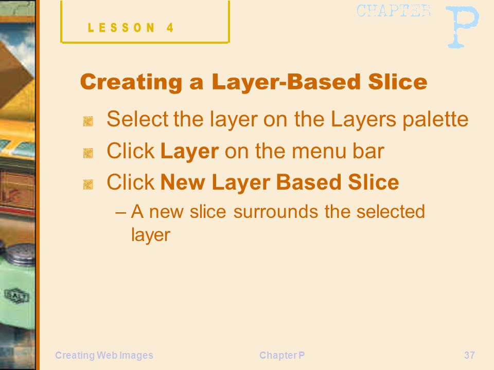Chapter P37Creating Web Images Creating a Layer-Based Slice Select the layer on the Layers palette Click Layer on the menu bar Click New Layer Based Slice –A new slice surrounds the selected layer