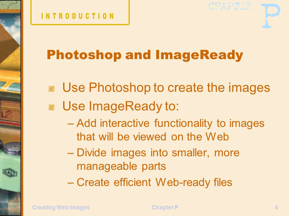 Chapter P4Creating Web Images Use Photoshop to create the images Use ImageReady to: –Add interactive functionality to images that will be viewed on the Web –Divide images into smaller, more manageable parts –Create efficient Web-ready files Photoshop and ImageReady