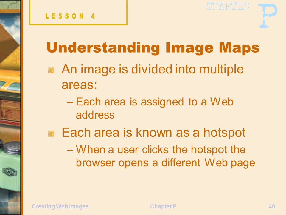 Chapter P40Creating Web Images Understanding Image Maps An image is divided into multiple areas: –Each area is assigned to a Web address Each area is known as a hotspot –When a user clicks the hotspot the browser opens a different Web page