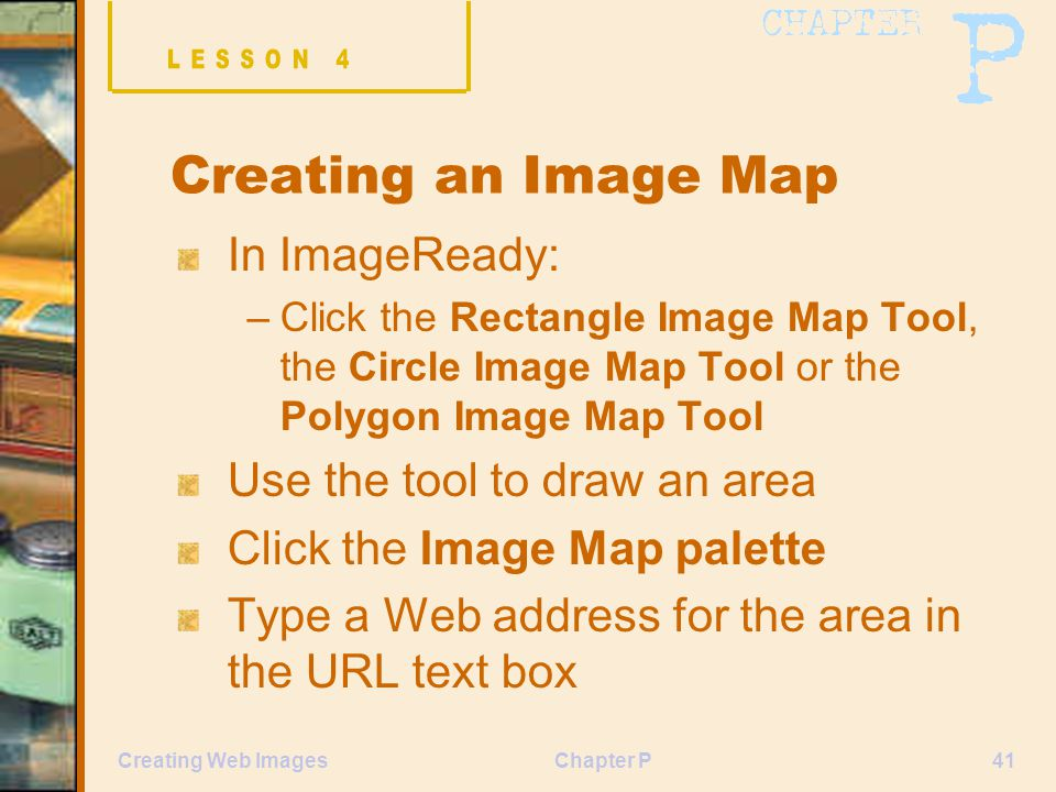 Chapter P41Creating Web Images Creating an Image Map In ImageReady: –Click the Rectangle Image Map Tool, the Circle Image Map Tool or the Polygon Image Map Tool Use the tool to draw an area Click the Image Map palette Type a Web address for the area in the URL text box