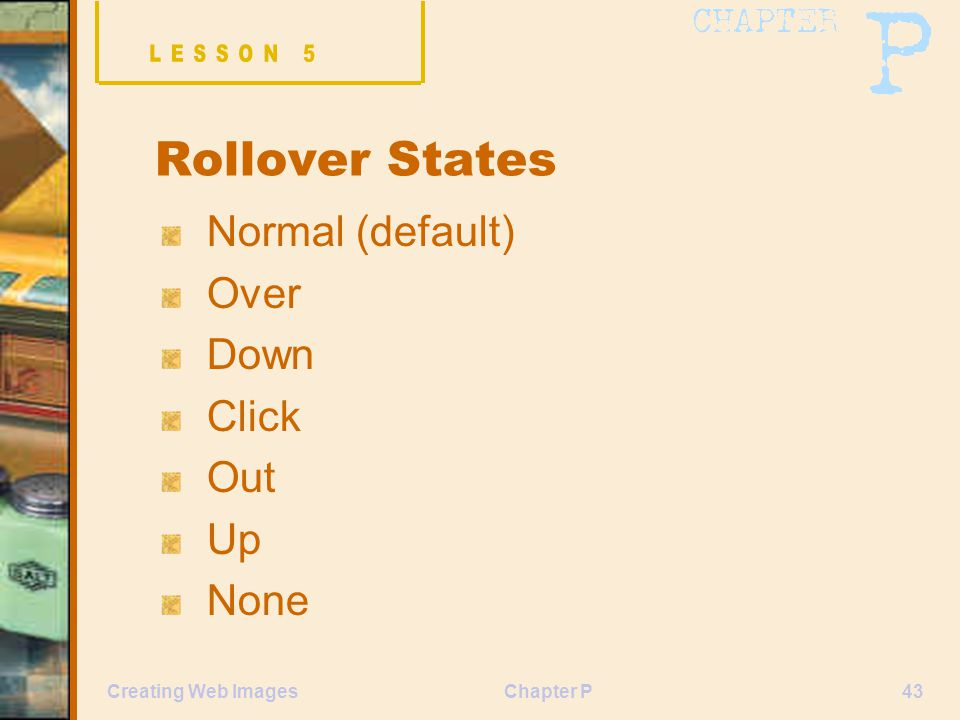 Chapter P43Creating Web Images Rollover States Normal (default) Over Down Click Out Up None