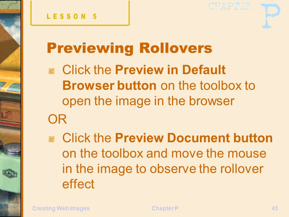 Chapter P45Creating Web Images Previewing Rollovers Click the Preview in Default Browser button on the toolbox to open the image in the browser OR Click the Preview Document button on the toolbox and move the mouse in the image to observe the rollover effect