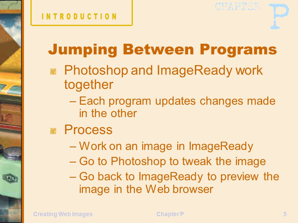 Chapter P5Creating Web Images Jumping Between Programs Photoshop and ImageReady work together –Each program updates changes made in the other Process –Work on an image in ImageReady –Go to Photoshop to tweak the image –Go back to ImageReady to preview the image in the Web browser