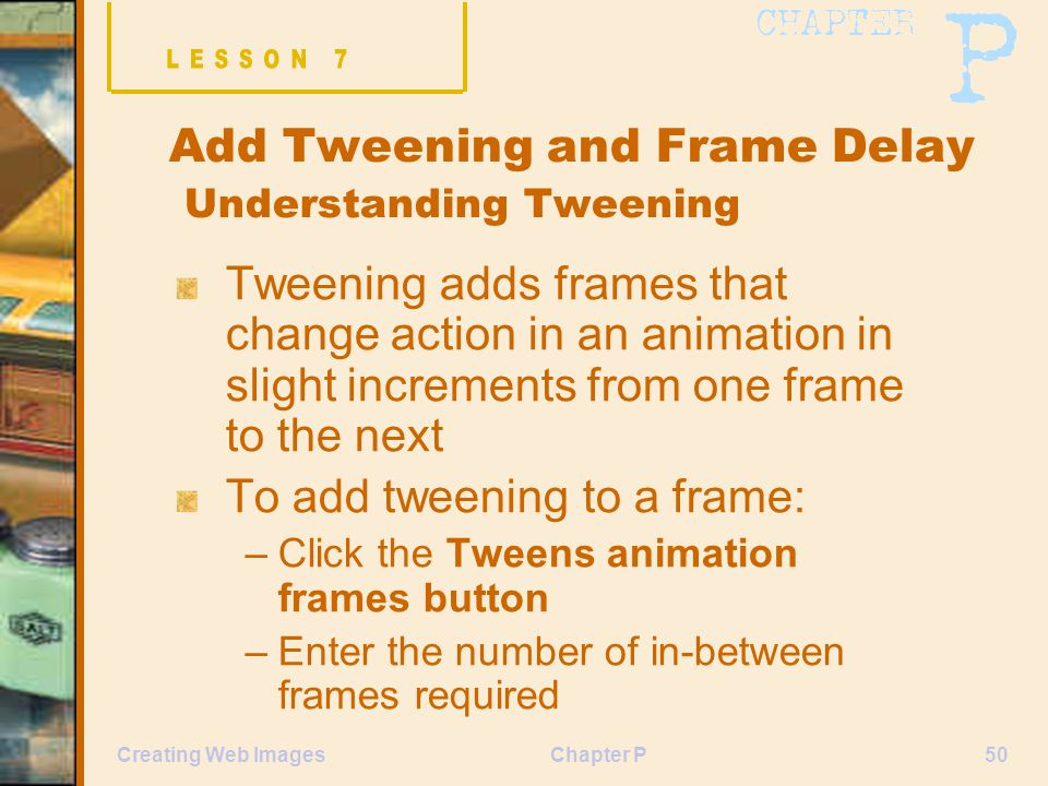 Chapter P50Creating Web Images Add Tweening and Frame Delay Understanding Tweening Tweening adds frames that change action in an animation in slight increments from one frame to the next To add tweening to a frame: –Click the Tweens animation frames button –Enter the number of in-between frames required