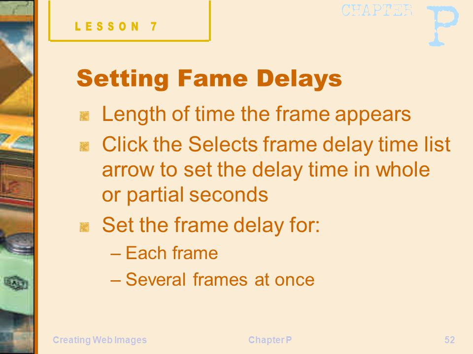 Chapter P52Creating Web Images Setting Fame Delays Length of time the frame appears Click the Selects frame delay time list arrow to set the delay time in whole or partial seconds Set the frame delay for: –Each frame –Several frames at once