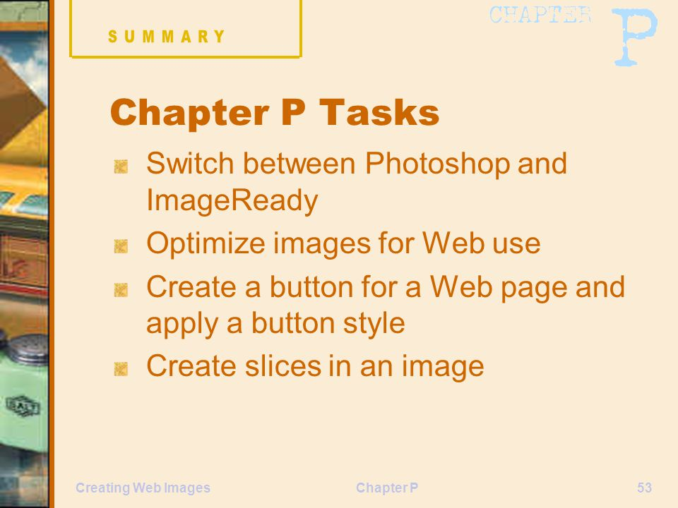 Chapter P53Creating Web Images Chapter P Tasks Switch between Photoshop and ImageReady Optimize images for Web use Create a button for a Web page and apply a button style Create slices in an image