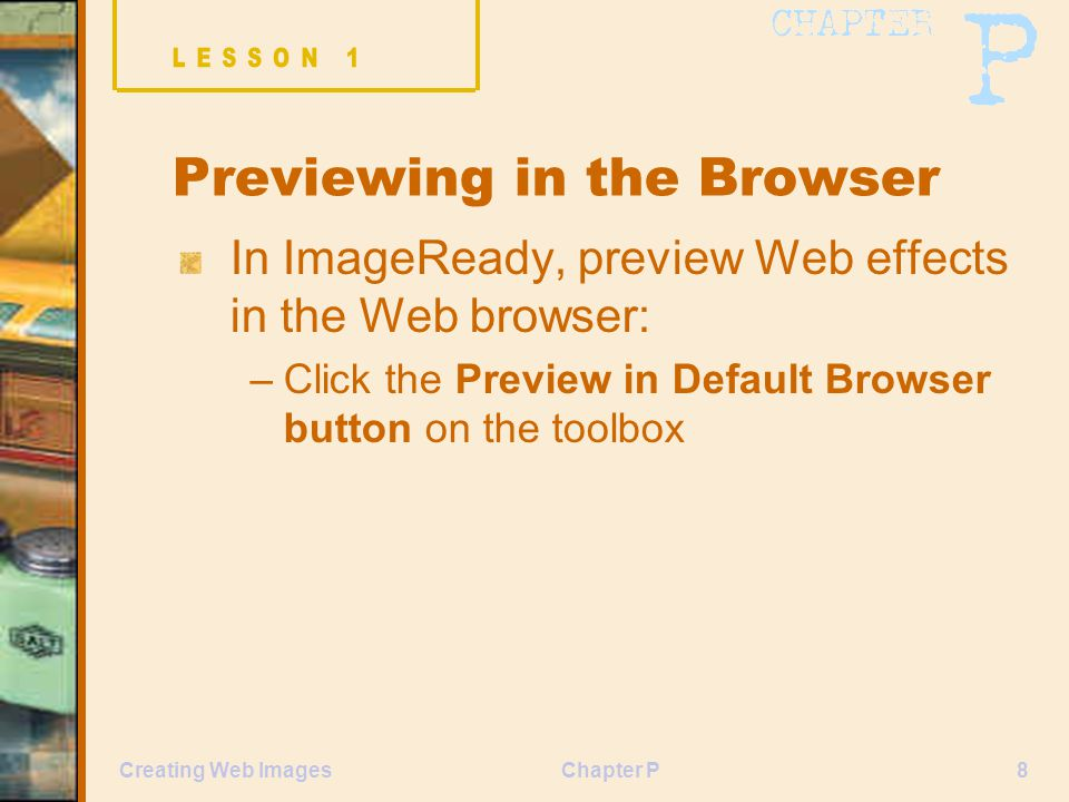 Chapter P8Creating Web Images Previewing in the Browser In ImageReady, preview Web effects in the Web browser: –Click the Preview in Default Browser button on the toolbox