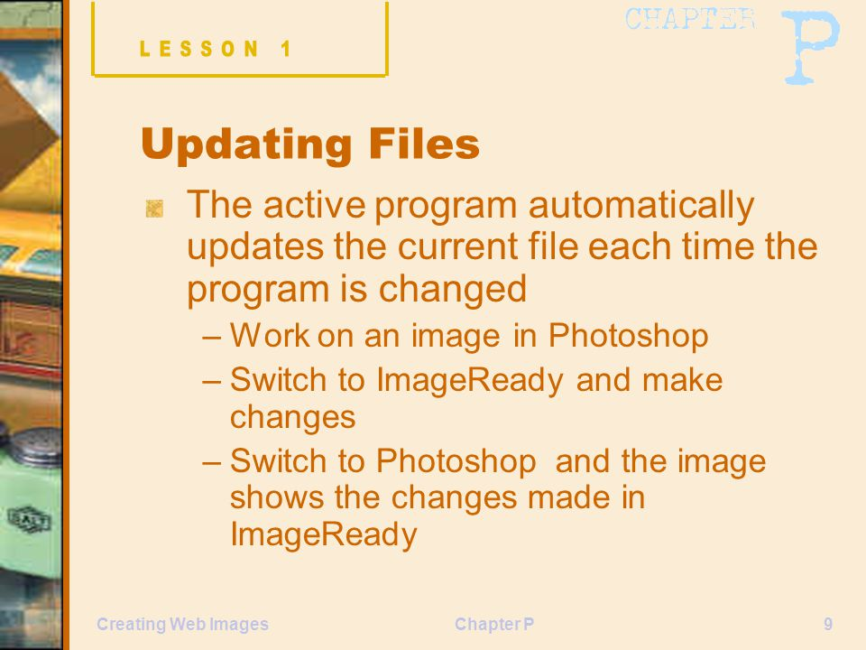Chapter P9Creating Web Images Updating Files The active program automatically updates the current file each time the program is changed –Work on an image in Photoshop –Switch to ImageReady and make changes –Switch to Photoshop and the image shows the changes made in ImageReady