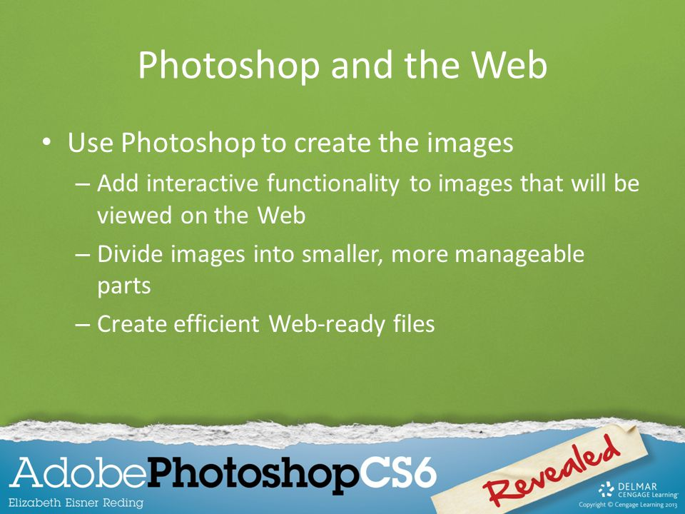 Photoshop and the Web Use Photoshop to create the images – Add interactive functionality to images that will be viewed on the Web – Divide images into smaller, more manageable parts – Create efficient Web-ready files