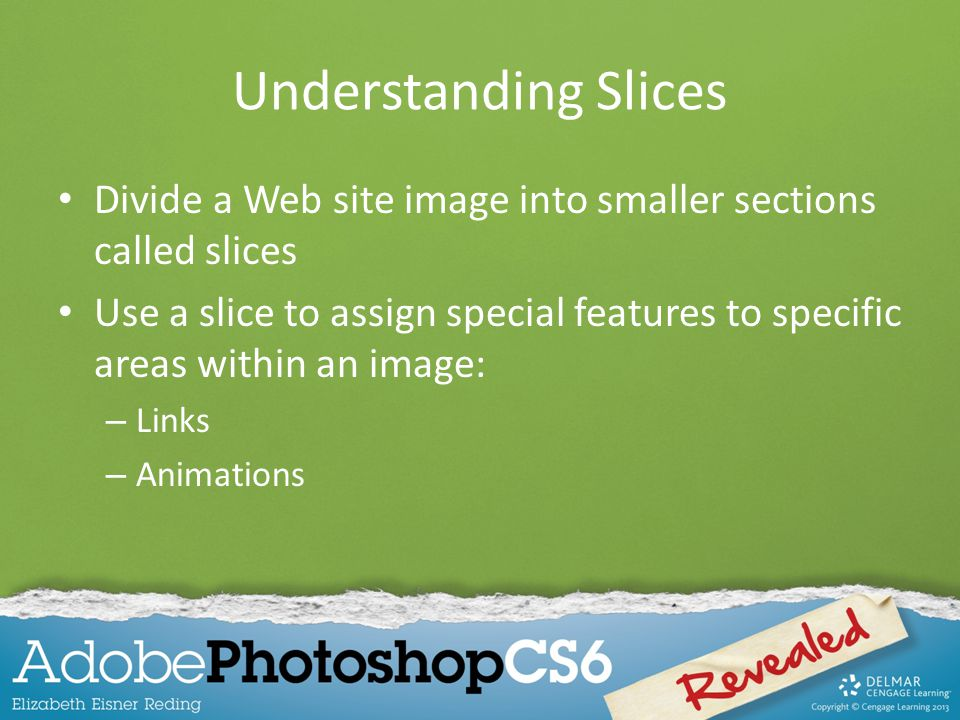 Understanding Slices Divide a Web site image into smaller sections called slices Use a slice to assign special features to specific areas within an image: – Links – Animations