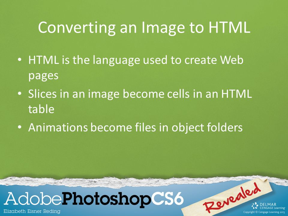 Converting an Image to HTML HTML is the language used to create Web pages Slices in an image become cells in an HTML table Animations become files in object folders