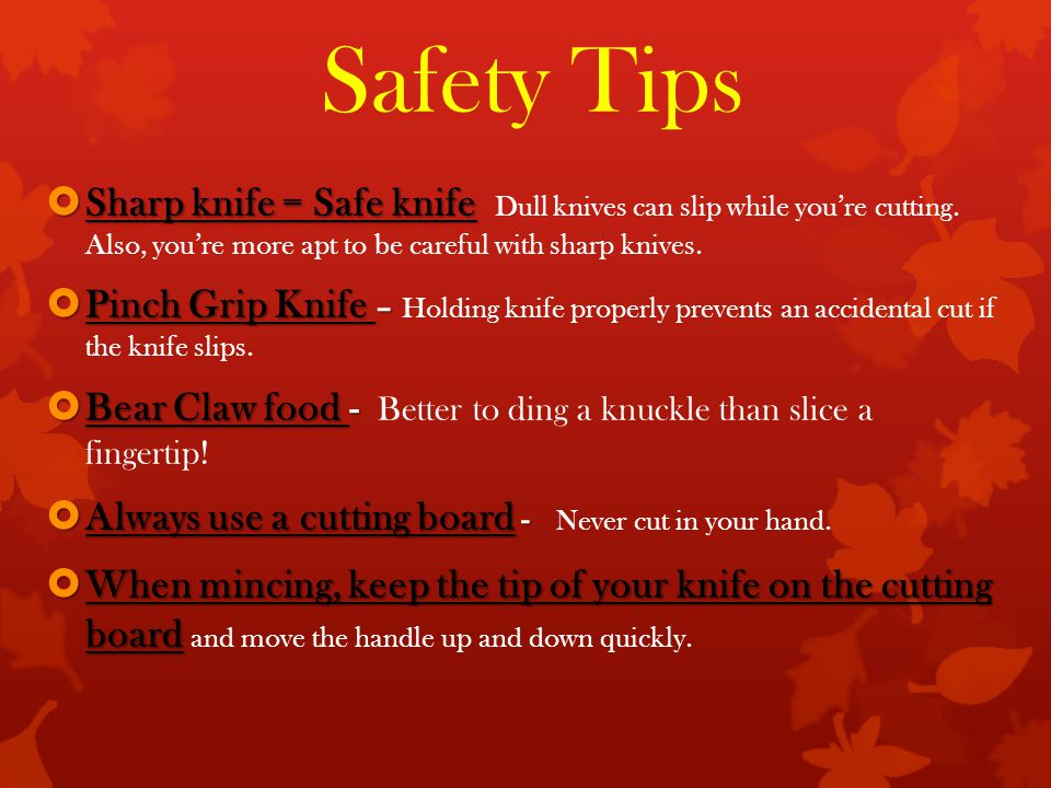 Safety Tips  Sharp knife = Safe knife  Sharp knife = Safe knife Dull knives can slip while you're cutting.