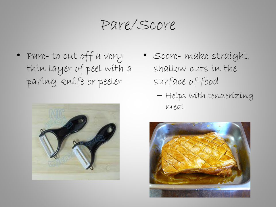 Pare/Score Pare- to cut off a very thin layer of peel with a paring knife or peeler Score- make straight, shallow cuts in the surface of food – Helps with tenderizing meat