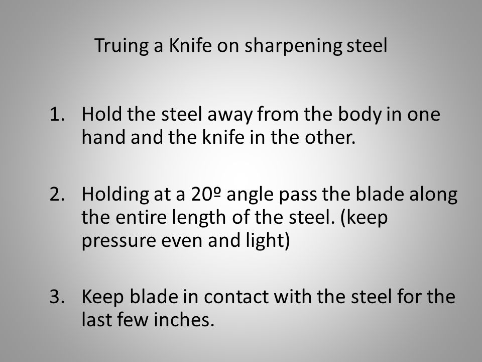 Truing a Knife on sharpening steel 1.Hold the steel away from the body in one hand and the knife in the other.