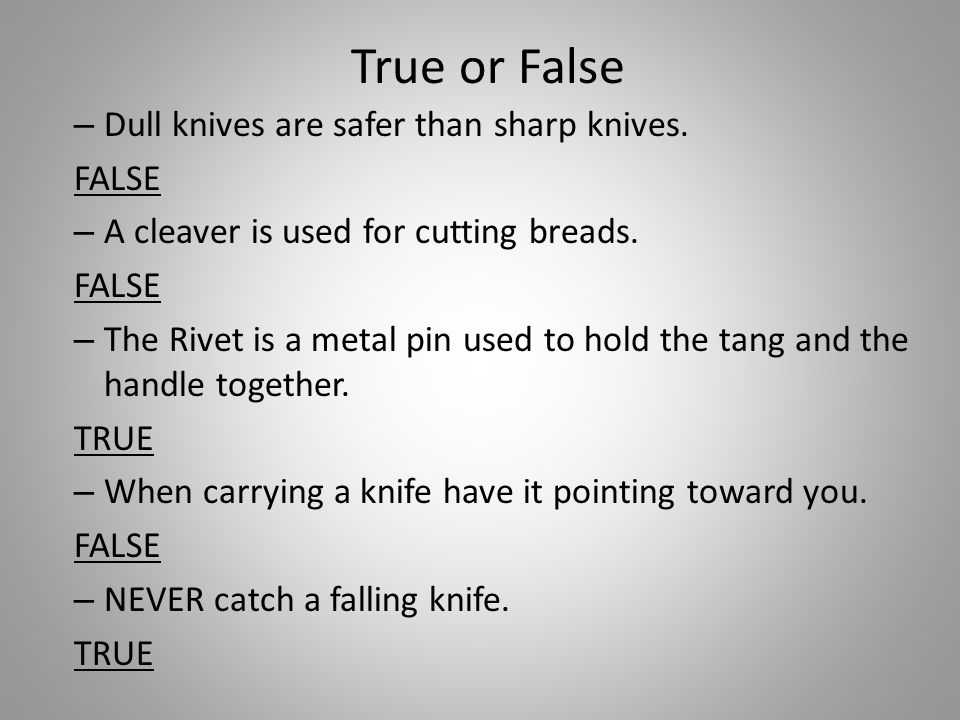 True or False – Dull knives are safer than sharp knives.