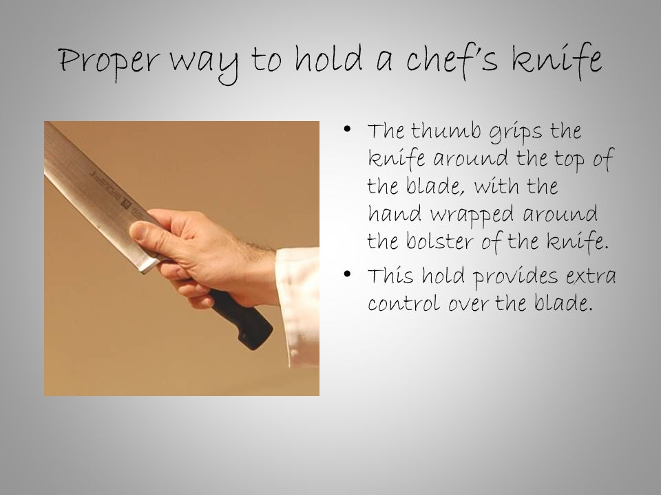 Proper way to hold a chef's knife The thumb grips the knife around the top of the blade, with the hand wrapped around the bolster of the knife.