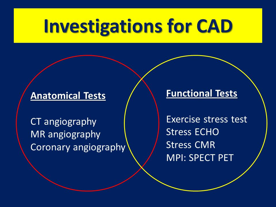 Investigations for CAD Anatomical Tests CT angiography MR angiography Coronary angiography Functional Tests Exercise stress test Stress ECHO Stress CMR MPI: SPECT PET