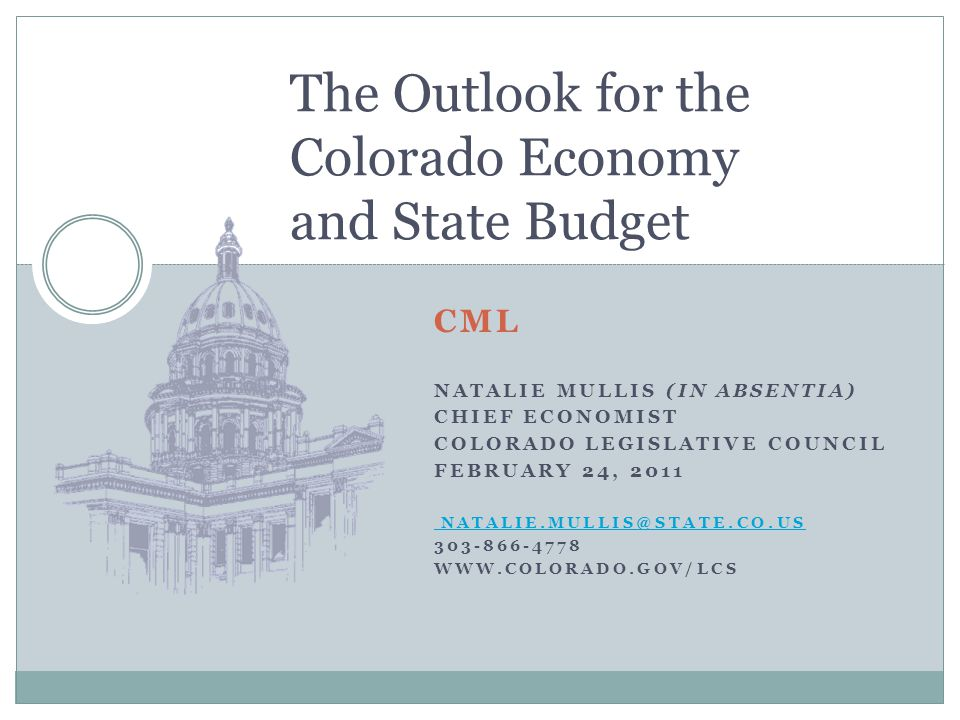 CML NATALIE MULLIS (IN ABSENTIA) CHIEF ECONOMIST COLORADO LEGISLATIVE COUNCIL FEBRUARY 24, The Outlook for the Colorado Economy and State Budget