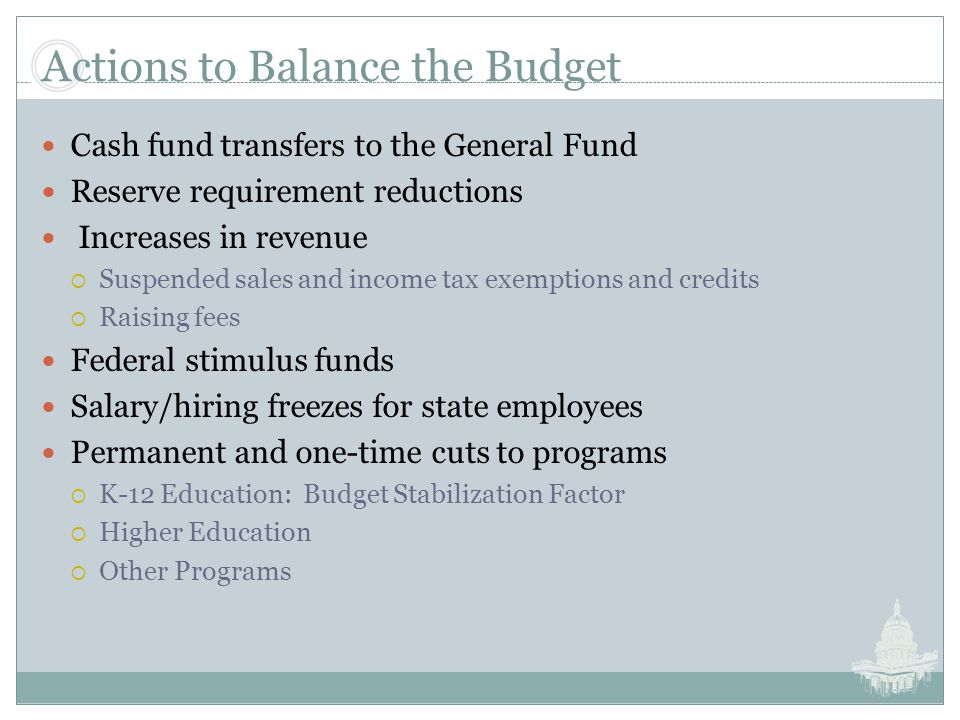 Actions to Balance the Budget Cash fund transfers to the General Fund Reserve requirement reductions Increases in revenue  Suspended sales and income tax exemptions and credits  Raising fees Federal stimulus funds Salary/hiring freezes for state employees Permanent and one-time cuts to programs  K-12 Education: Budget Stabilization Factor  Higher Education  Other Programs