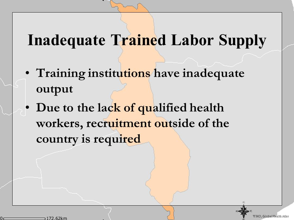 WHO, Global Health Atlas Inadequate Trained Labor Supply Training institutions have inadequate output Due to the lack of qualified health workers, recruitment outside of the country is required