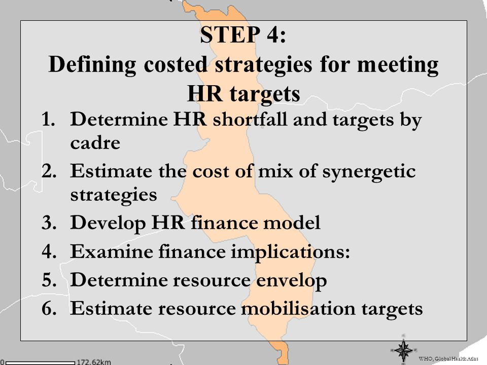 WHO, Global Health Atlas STEP 4: Defining costed strategies for meeting HR targets 1.Determine HR shortfall and targets by cadre 2.Estimate the cost of mix of synergetic strategies 3.Develop HR finance model 4.Examine finance implications: 5.Determine resource envelop 6.Estimate resource mobilisation targets