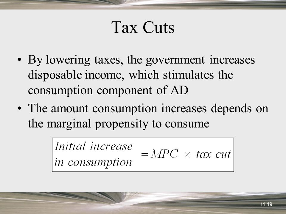 11-19 Tax Cuts By lowering taxes, the government increases disposable income, which stimulates the consumption component of AD The amount consumption increases depends on the marginal propensity to consume