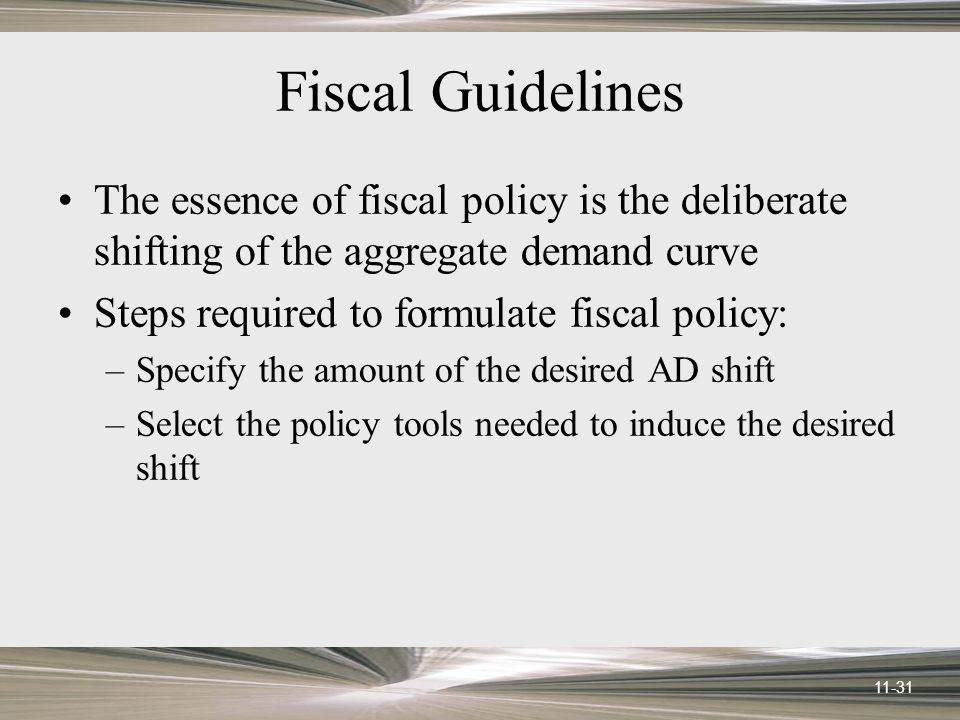 11-31 Fiscal Guidelines The essence of fiscal policy is the deliberate shifting of the aggregate demand curve Steps required to formulate fiscal policy: –Specify the amount of the desired AD shift –Select the policy tools needed to induce the desired shift