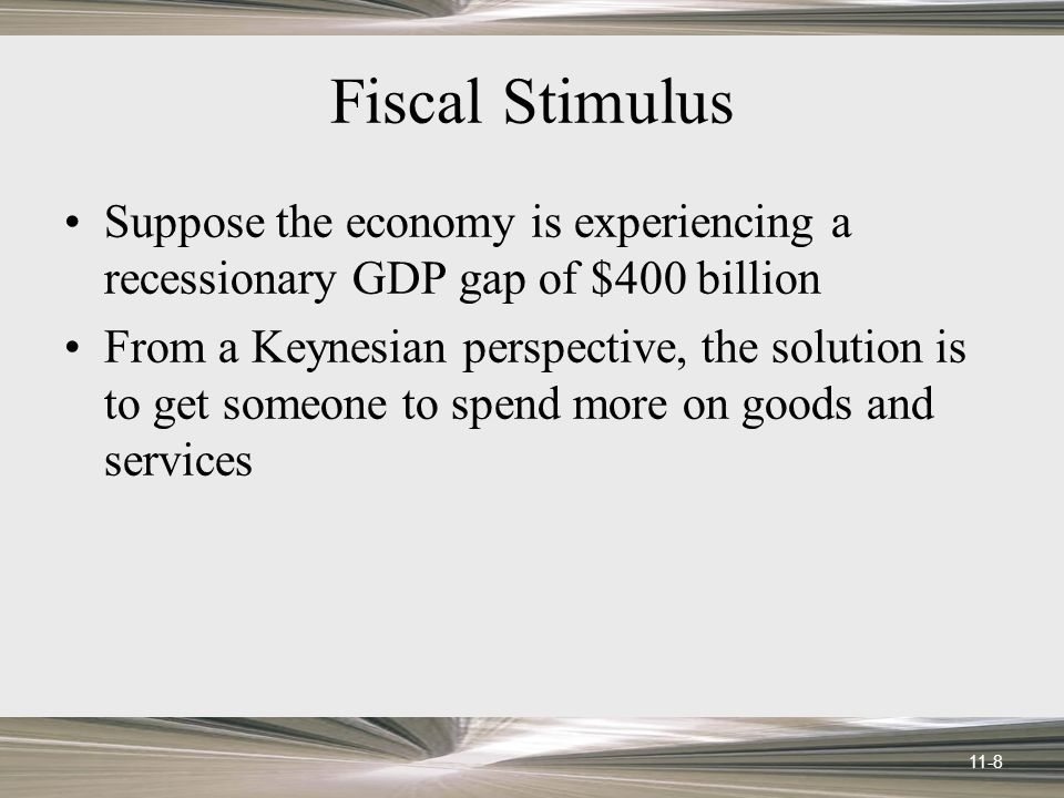 11-8 Fiscal Stimulus Suppose the economy is experiencing a recessionary GDP gap of $400 billion From a Keynesian perspective, the solution is to get someone to spend more on goods and services