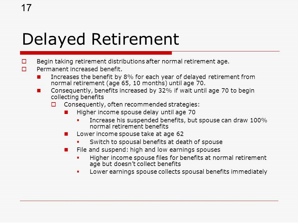 17 Delayed Retirement  Begin taking retirement distributions after normal retirement age.