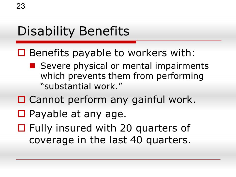 23 Disability Benefits  Benefits payable to workers with: Severe physical or mental impairments which prevents them from performing substantial work.  Cannot perform any gainful work.