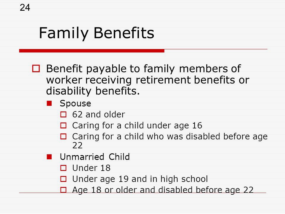 24 Family Benefits  Benefit payable to family members of worker receiving retirement benefits or disability benefits.