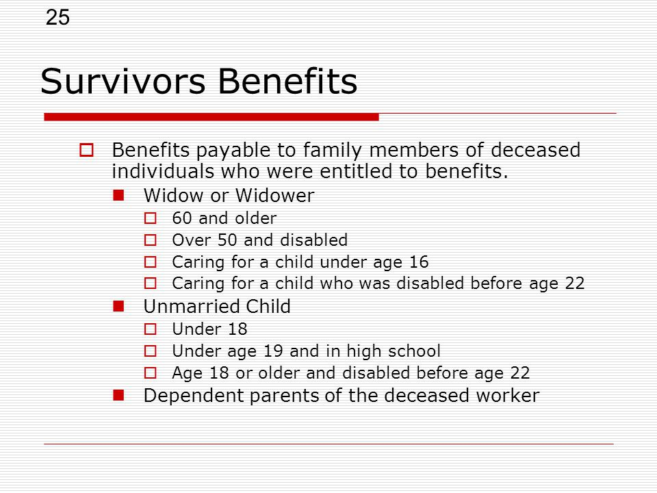 25 Survivors Benefits  Benefits payable to family members of deceased individuals who were entitled to benefits.