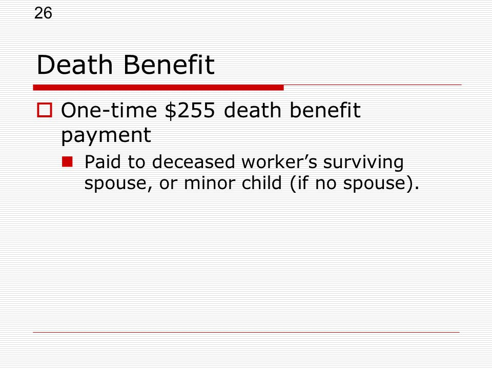 26 Death Benefit  One-time $255 death benefit payment Paid to deceased worker's surviving spouse, or minor child (if no spouse).