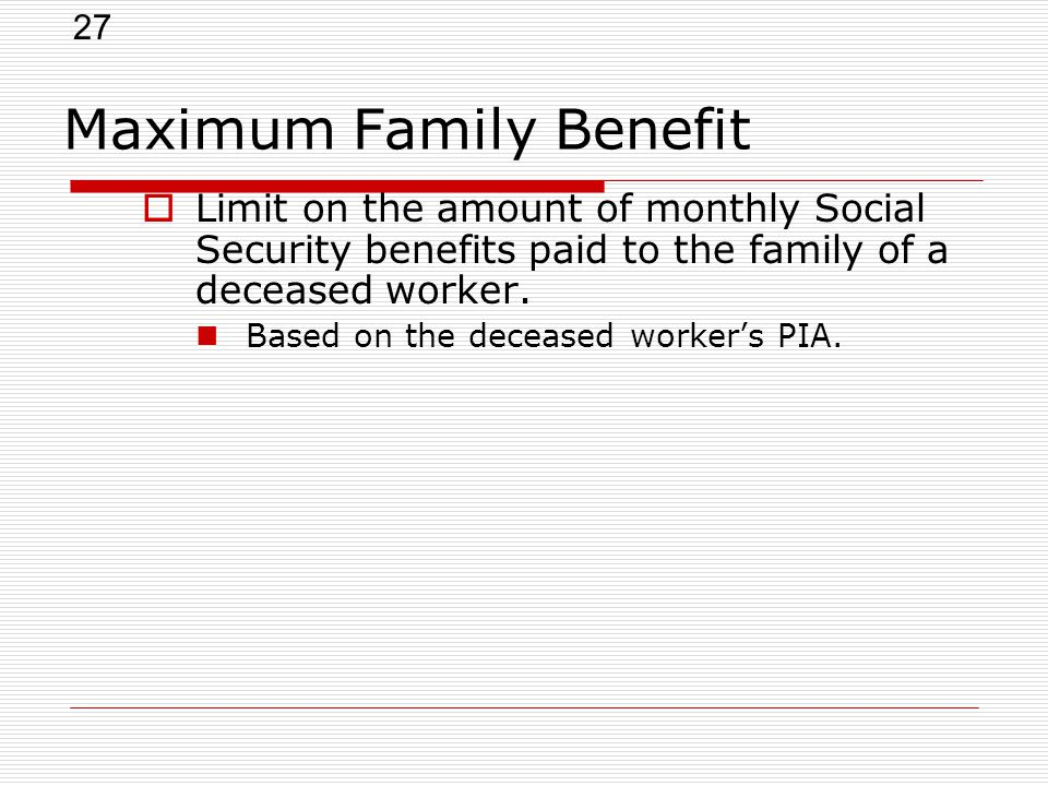 27 Maximum Family Benefit  Limit on the amount of monthly Social Security benefits paid to the family of a deceased worker.