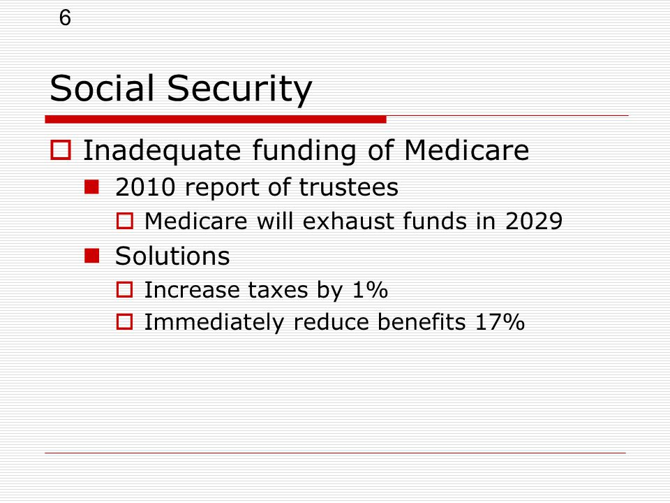 6 Social Security  Inadequate funding of Medicare 2010 report of trustees  Medicare will exhaust funds in 2029 Solutions  Increase taxes by 1%  Immediately reduce benefits 17%